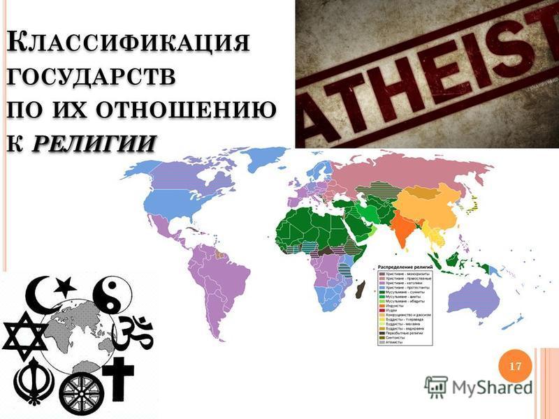 РЕЛИГИИ К ЛАССИФИКАЦИЯ ГОСУДАРСТВ ПО ИХ ОТНОШЕНИЮ К РЕЛИГИИ 17