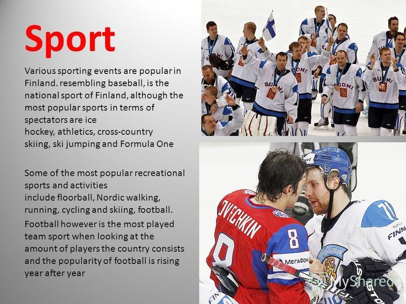 Sport Various sporting events are popular in Finland. resembling baseball, is the national sport of Finland, although the most popular sports in terms of spectators are ice hockey, athletics, cross-country skiing, ski jumping and Formula One Some of
