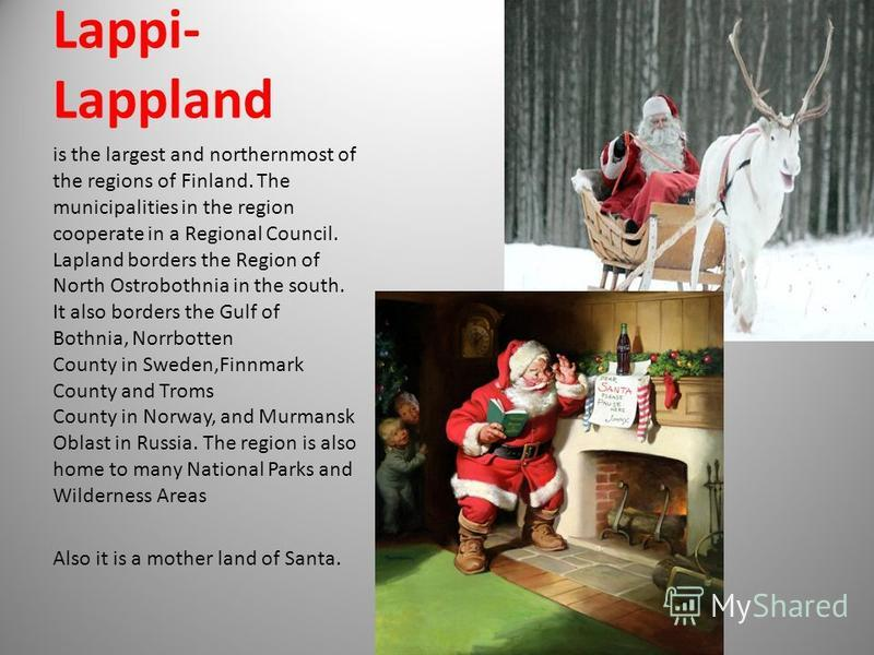 Lappi- Lappland is the largest and northernmost of the regions of Finland. The municipalities in the region cooperate in a Regional Council. Lapland borders the Region of North Ostrobothnia in the south. It also borders the Gulf of Bothnia, Norrbotte