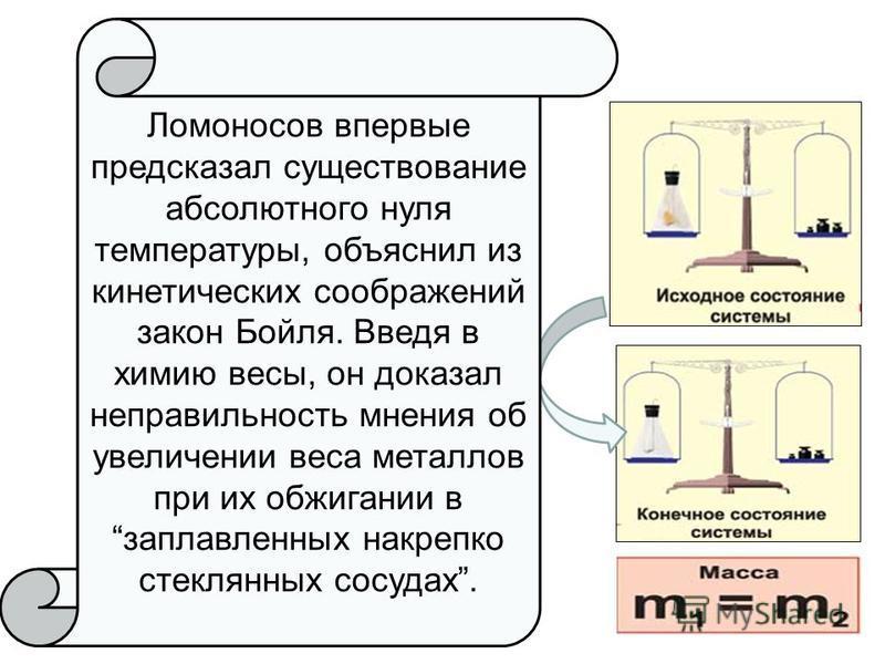 Ломоносов впервые предсказал существование абсолютного нуля температуры, объяснил из кинетических соображений закон Бойля. Введя в химию весы, он доказал неправильность мнения об увеличении веса металлов при их обжигании в заплавленных накрепко стекл