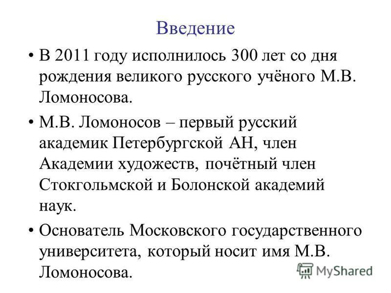 Введение В 2011 году исполнилось 300 лет со дня рождения великого русского учёного М.В. Ломоносова. М.В. Ломоносов – первый русский академик Петербургской АН, член Академии художеств, почётный член Стокгольмской и Болонской академий наук. Основатель