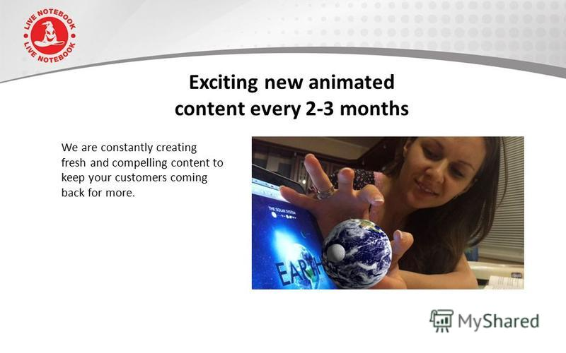 Exciting new animated content every 2-3 months We are constantly creating fresh and compelling content to keep your customers coming back for more.