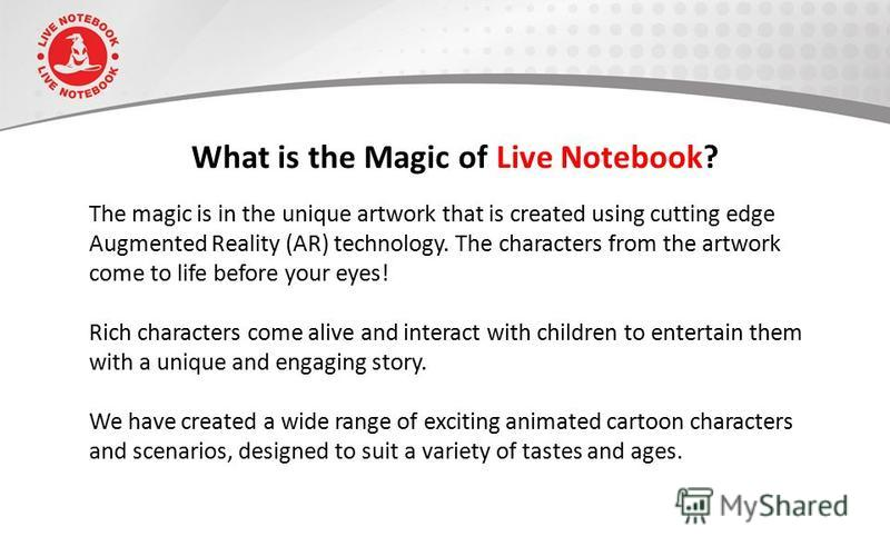 What is the Magic of Live Notebook? The magic is in the unique artwork that is created using cutting edge Augmented Reality (AR) technology. The characters from the artwork come to life before your eyes! Rich characters come alive and interact with c