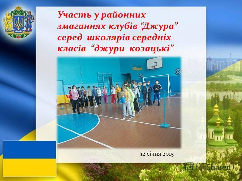 Участь у районних змаганнях клубів Джура серед школярів середніх класів джури козацькі 12 січня 2015
