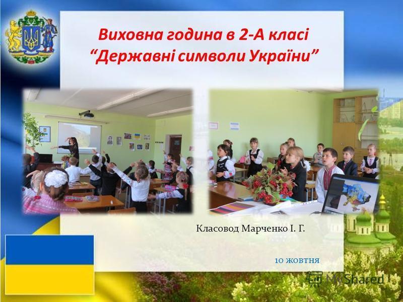 Виховна година в 2-А класі Державні символи України Класовод Марченко І. Г. 10 жовтня