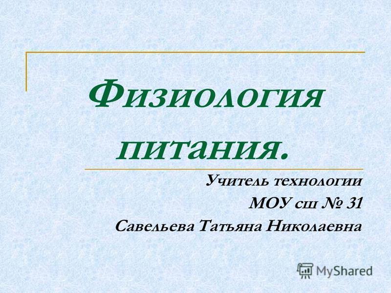 Физиология питания. Учитель технологии МОУ сш 31 Савельева Татьяна Николаевна
