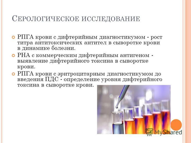С ЕРОЛОГИЧЕСКОЕ ИССЛЕДОВАНИЕ РПГА крови с дифтерийным диагностикумом - рост титра антитоксических антител в сыворотке крови в динамике болезни. РНА с коммерческим дифтерийным антигеном - выявление дифтерийного токсина в сыворотке крови. РПГА крови с
