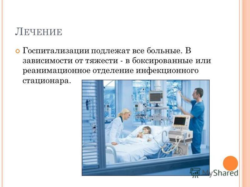 Л ЕЧЕНИЕ Госпитализации подлежат все больные. В зависимости от тяжести - в боксированные или реанимационное отделение инфекционного стационара.