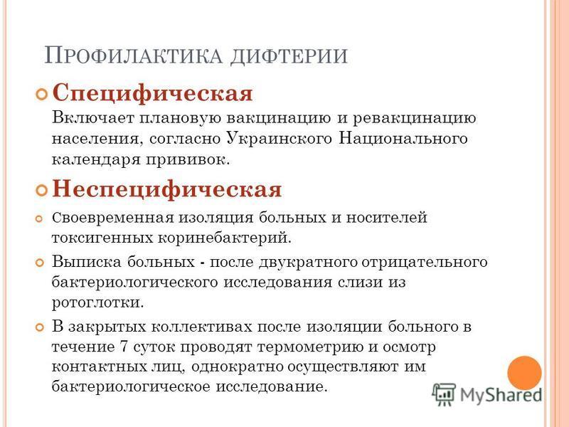 П РОФИЛАКТИКА ДИФТЕРИИ Специфическая Включает плановую вакцинацию и ревакцинацию населения, согласно Украинского Национального календаря прививок. Неспецифическая С воевременная изоляция больных и носителей токсигенных коринебактерий. Выписка больных