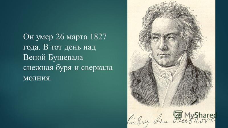 Он умер 26 марта 1827 года. В тот день над Веной Бушевала снежная буря и сверкала молния.