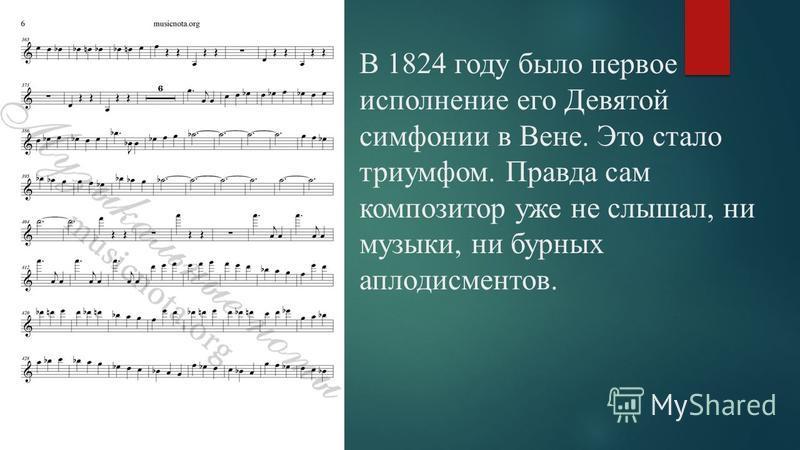 В 1824 году было первое исполнение его Девятой симфонии в Вене. Это стало триумфом. Правда сам композитор уже не слышал, ни музыки, ни бурных аплодисментов.