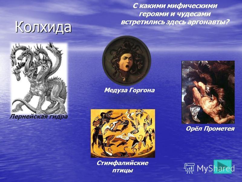 Колхида С какими мифическими героями и чудесами встретились здесь аргонавты? Лернейская гидра Медуза Горгона Стимфалийские птицы Орёл Прометея