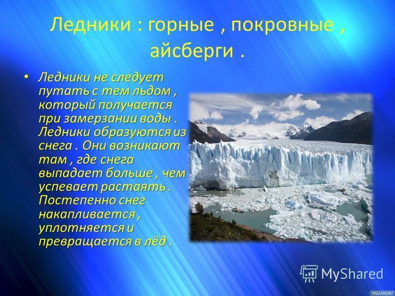 Ледники : горные, покровные, айсберги. Ледники не следует путать с тем льдом, который получается при замерзании воды. Ледники образуются из снега. Они возникают там, где снега выпадает больше, чем успевает растаять. Постепенно снег накапливается, упл