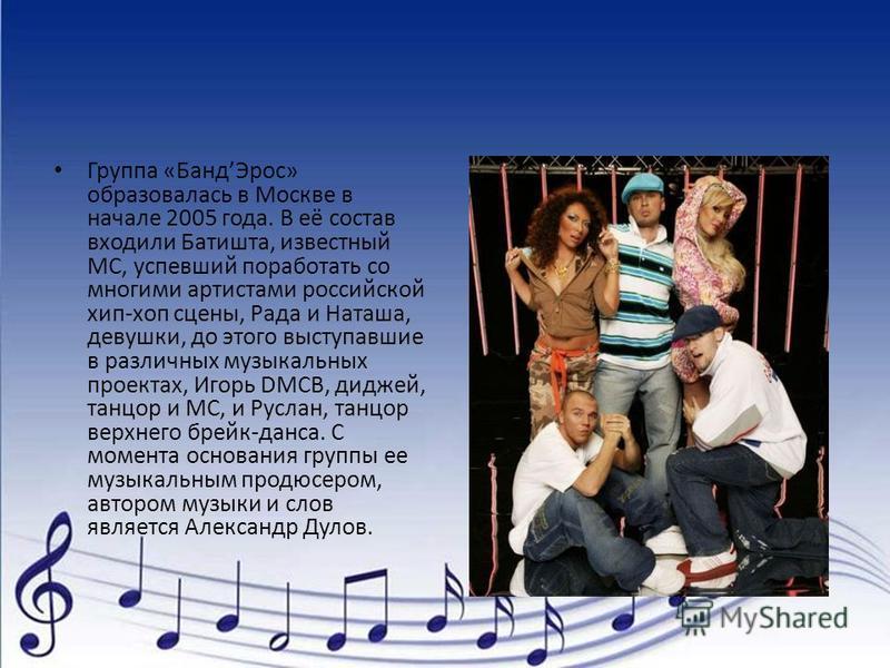 Группа «Банд Эрос» образовалась в Москве в начале 2005 года. В её состав входили Батишта, известный МС, успевший поработать со многими артистами российской хип-хоп сцены, Рада и Наташа, девушки, до этого выступавшие в различных музыкальных проектах,