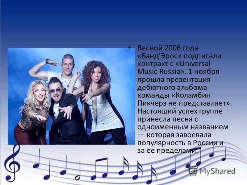 Весной 2006 года «Банд Эрос» подписали контракт с «Universal Music Russia». 1 ноября прошла презентация дебютного альбома команды «Коламбия Пикчерз не представляет». Настоящий успех группе принесла песня с одноименным названием которая завоевала попу