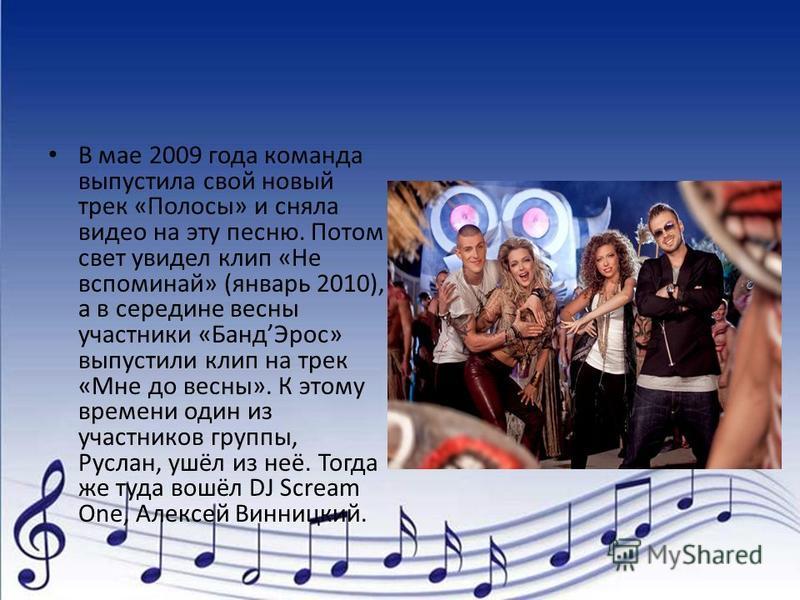 В мае 2009 года команда выпустила свой новый трек «Полосы» и сняла видео на эту песню. Потом свет увидел клип «Не вспоминай» (январь 2010), а в середине весны участники «Банд Эрос» выпустили клип на трек «Мне до весны». К этому времени один из участн