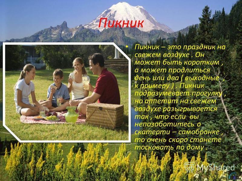 Пикник Пикник – это праздник на свежем воздухе. Он может быть коротким, а может продлиться день или два ( выходные, к примеру ). Пикник подразумевает прогулку, но аппетит на свежем воздухе разыгрывается так, что если вы не по заботитесь о скатерти –