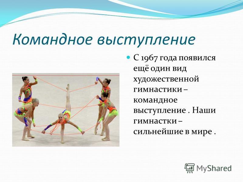 Командное выступление С 1967 года появился ещё один вид художественной гимнастики – командное выступление. Наши гимнастки – сильнейшие в мире.