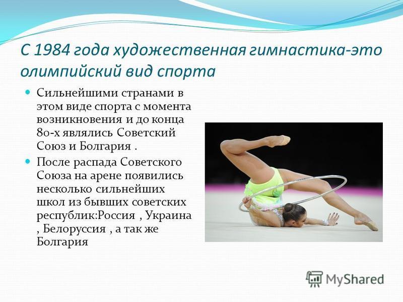 С 1984 года художественная гимнастика-это олимпийский вид спорта Сильнейшими странами в этом виде спорта с момента возникновения и до конца 80-х являлись Советский Союз и Болгария. После распада Советского Союза на арене появились несколько сильнейши