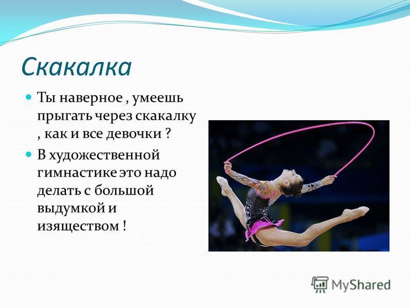 Скакалка Ты наверное, умеешь прыгать через скакалку, как и все девочки ? В художественной гимнастике это надо делать с большой выдумкой и изяществом !