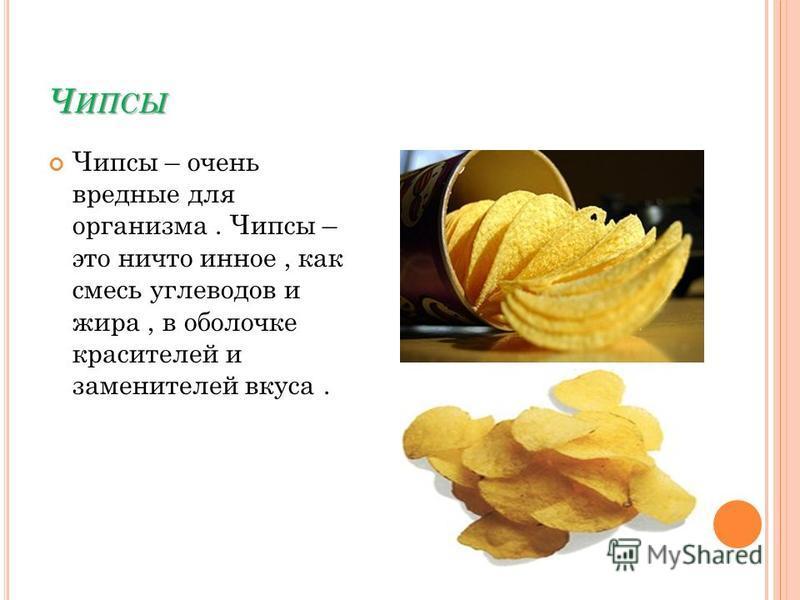 Ч ИПСЫ Чипсы – очень вредные для организма. Чипсы – это ничто иное, как смесь углеводов и жира, в оболочке красителей и заменителей вкуса.