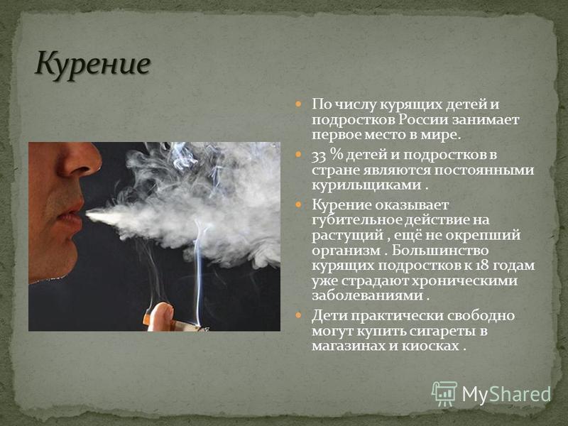По числу курящих детей и подростков России занимает первое место в мире. 33 % детей и подростков в стране являются постоянными курильщиками. Курение оказывает губительное действие на растущий, ещё не окрепший организм. Большинство курящих подростков