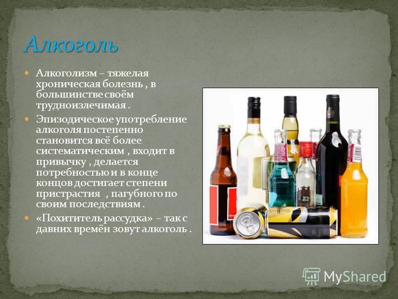 Алкоголизм – тяжелая хроническая болезнь, в большинстве своём трудноизлечимая. Эпизодическое употребление алкоголя постепенно становится всё более систематическим, входит в привычку, делается потребностью и в конце концов достигает степени пристрасти
