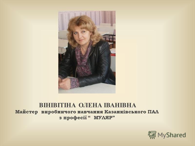 ВІНІВІТІНА ОЛЕНА ІВАНІВНА Майстер виробничого навчання Казанківського ПАЛ з професії МУЛЯР