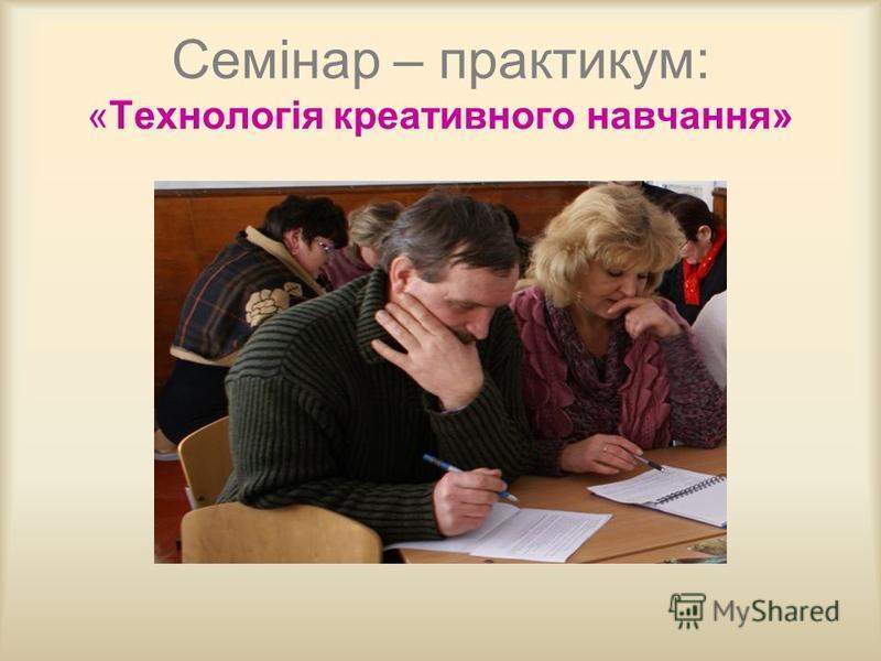 Семінар – практикум: «Технологія креативного навчання»