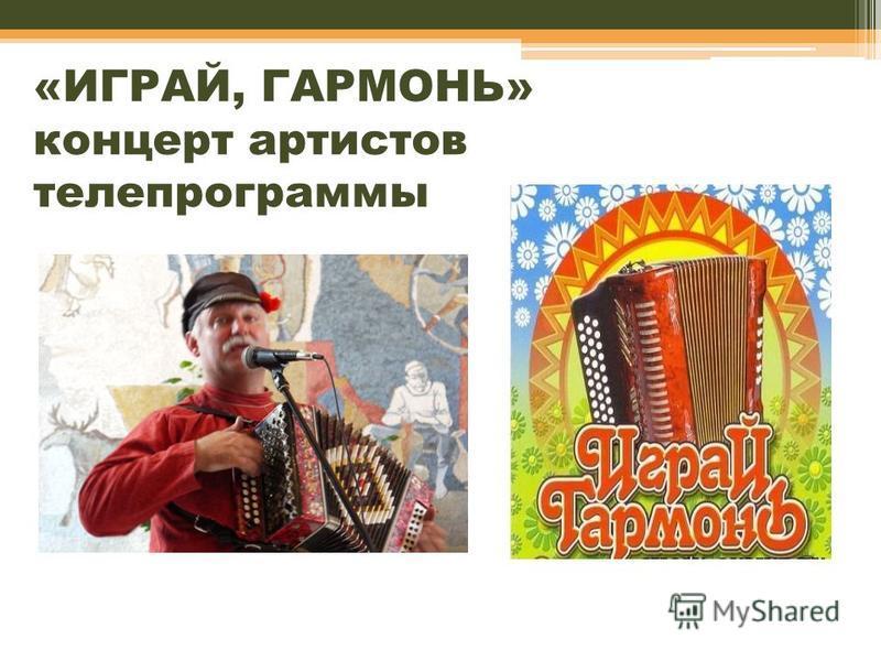 «ИГРАЙ, ГАРМОНЬ» концерт артистов телепрограммы