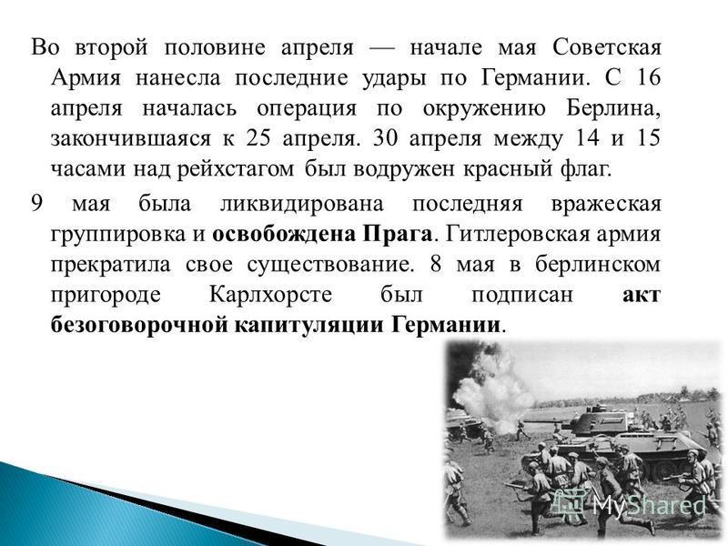 Во второй половине апреля начале мая Советская Армия нанесла последние удары по Германии. С 16 апреля началась операция по окружению Берлина, закончившаяся к 25 апреля. 30 апреля между 14 и 15 часами над рейхстагом был водружен красный флаг. 9 мая бы