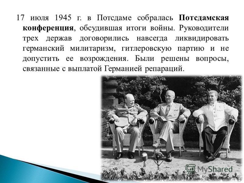 17 июля 1945 г. в Потсдаме собралась Потсдамская конференция, обсудившая итоги войны. Руководители трех держав договорились навсегда ликвидировать германский милитаризм, гитлеровскую партию и не допустить ее возрождения. Были решены вопросы, связанны