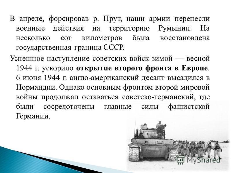 В апреле, форсировав р. Прут, наши армии перенесли военные действия на территорию Румынии. На несколько сот километров была восстановлена государственная граница СССР. Успешное наступление советских войск зимой весной 1944 г. ускорило открытие второг