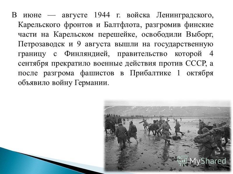 В июне августе 1944 г. войска Ленинградского, Карельского фронтов и Балтфлота, разгромив финские части на Карельском перешейке, освободили Выборг, Петрозаводск и 9 августа вышли на государственную границу с Финляндией, правительство которой 4 сентябр
