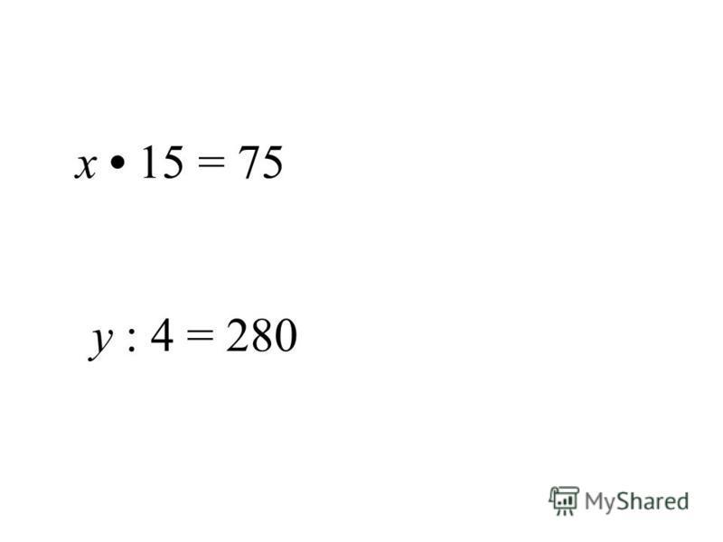 х 15 = 75 у : 4 = 280