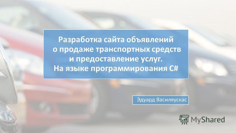 Разработка сайта объявлений о продаже транспортных средств и предоставление услуг. На языке программирования C# Эдуард Василяускас