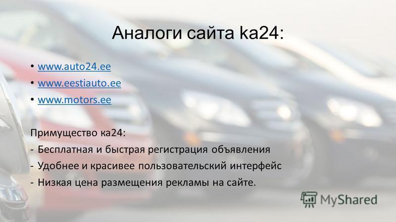 Аналоги сайта ka24: www.auto24. ee www.eestiauto.ee www.motors.ee Примущество ка 24: -Бесплатная и быстрая регистрация объявления -Удобнее и красивее пользовательский интерфейс -Низкая цена размещения рекламы на сайте.