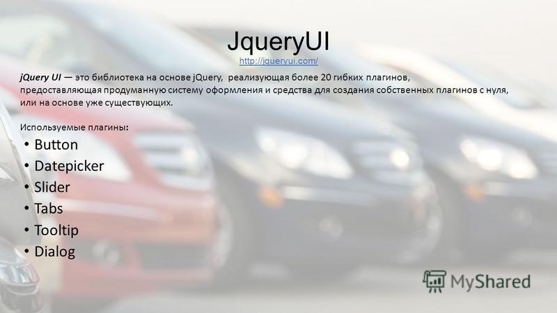 JqueryUI http://jqueryui.com/ Button Datepicker Slider Tabs Tooltip Dialog jQuery UI это библиотека на основе jQuery, реализующая более 20 гибких плагинов, предоставляющая продуманную систему оформления и средства для создания собственных плагинов с