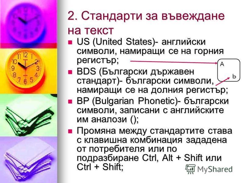 2. Стандарти за въвеждане на текст US (United States)- английски символи, намиращи се на горния регистър; US (United States)- английски символи, намиращи се на горния регистър; BDS (Български държавен стандарт)- български символи, намиращи се на долн