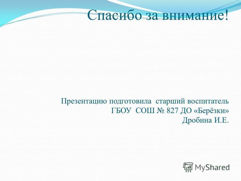 Спасибо за внимание! Презентацию подготовила старший воспитатель ГБОУ СОШ 827 ДО «Берёзки» Дробина И.Е.