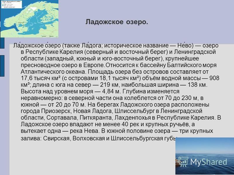 Ладожесткое озеро. Ла́дожесткое о́зеро (также Ла́дога; историческое название Не́во) озеро в Республике Карелия (северный и восточный берег) и Ленинградской области (западный, южный и юго-восточный берег), крупнейшее пресноводное озеро в Европе.Относи