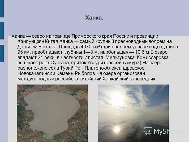 Ханка. Ханка озеро на границе Приморского края России и провинции Хэйлунцзян Китая.Ханка самый крупный пресноводный водоём на Дальнем Востоке. Площадь 4070 км² (при среднем уровне воды), длина 95 км, преобладают глубины 13 м, наибольшая 10,6 м.В озер