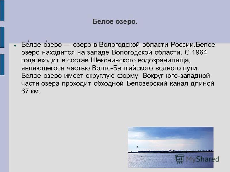 Белове озеро. Бе́лове о́зеро озеро в Вологодской области России.Белове озеро находится на западе Вологодской области. С 1964 года входит в состав Шекснинского водохранилища, являющегося частью Волго-Балтийского водного пути. Белове озеро имеет округл