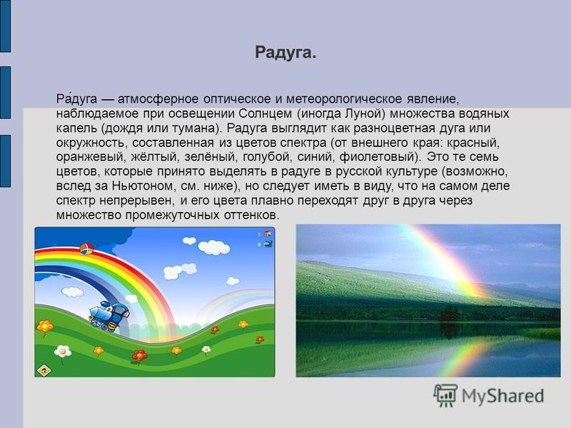 Радуга. Ра́дуга атмосферное оптическое и метеорологическое явление, наблюдаемое при освещении Солицем (иногда Луной) множества водяных капель (дождя или тумана). Радуга выглядит как разноцветная дуга или окружность, составленная из цветов спектра (от
