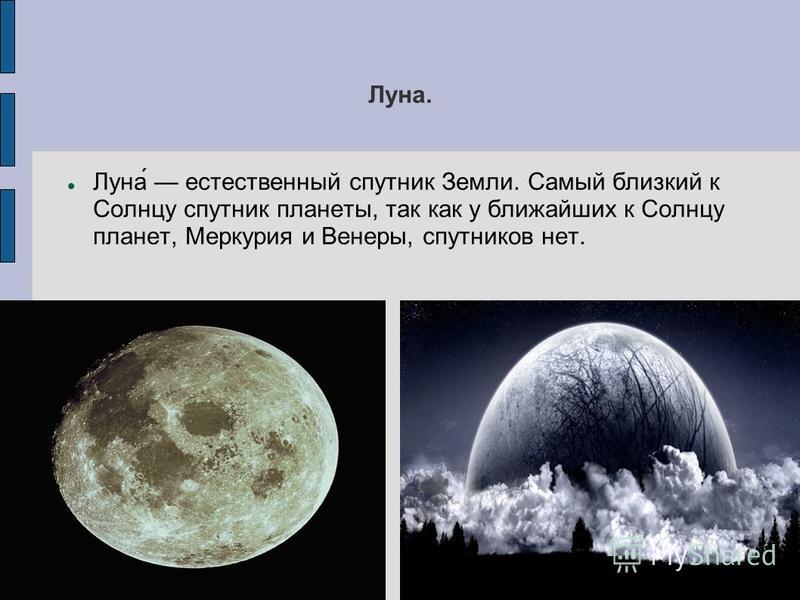 Луна. Луна́ естественный спутник Земли. Самый близкий к Солнцу спутник планеты, так как у ближайших к Солнцу планет, Меркурия и Венеры, спутников нет.