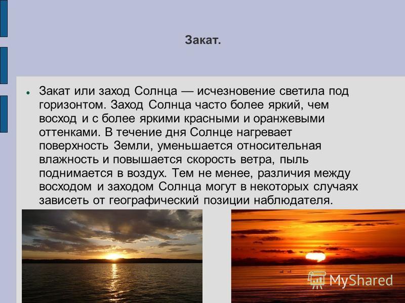 Закат. Закат или заход Солнца исчезновение светила под горизонтом. Заход Солнца часто более яркий, чем восход и с более яркими красными и оранжевыми оттенками. В течение дня Солице нагревает поверхность Земли, уменишается относительная влажность и по