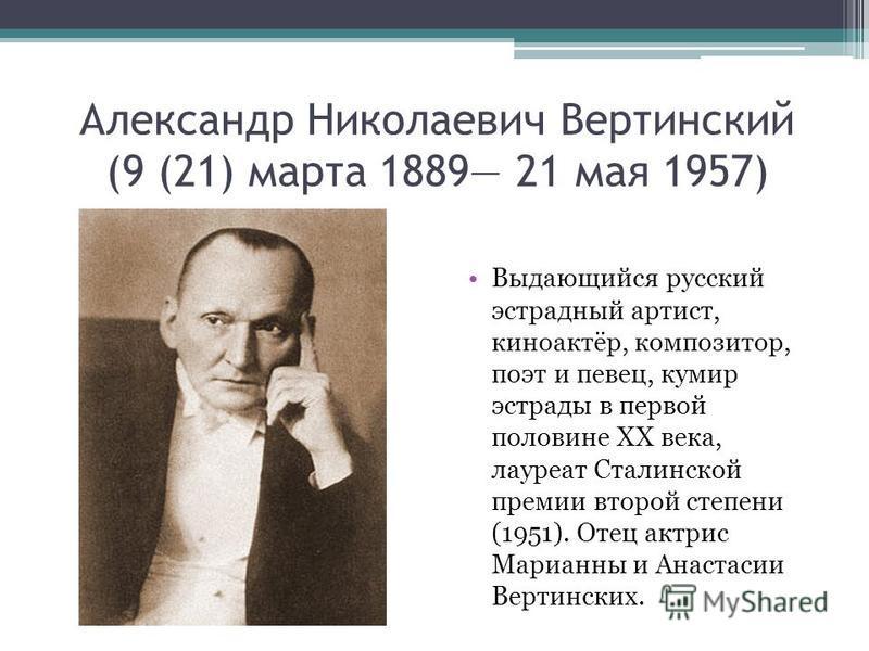 Александр Николаевич Вертинский (9 (21) марта 1889 21 мая 1957) Выдающийся русский эстрадный артист, киноактёр, композитор, поэт и певец, кумир эстрады в первой половине XX века, лауреат Сталинской премии второй степени (1951). Отец актрис Марианны и