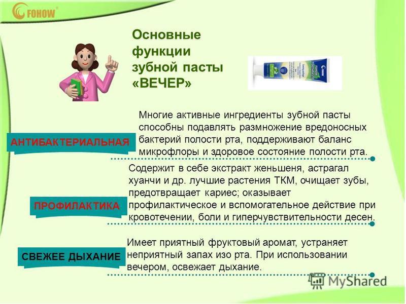 Многие активные ингредиенты зубной пасты способны подавлять размножение вредоносных бактерий полости рта, поддерживают баланс микрофлоры и здоровое состояние полости рта. Основные функции зубной пасты «ВЕЧЕР» Имеет приятный фруктовый аромат, устраняе