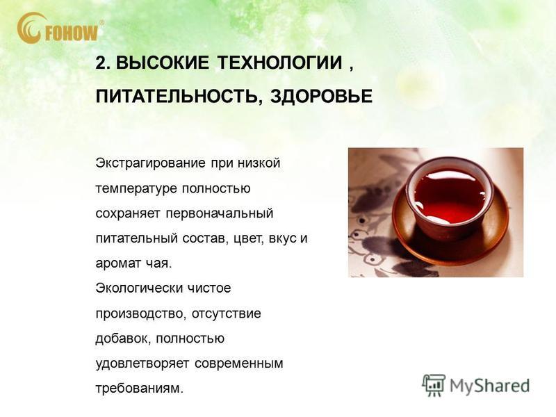 2. ВЫСОКИЕ ТЕХНОЛОГИИ ПИТАТЕЛЬНОСТЬ, ЗДОРОВЬЕ Экстрагирование при низкой температуре полностью сохраняет первоначальный питательный состав, цвет, вкус и аромат чая. Экологически чистое производство, отсутствие добавок, полностью удовлетворяет совреме