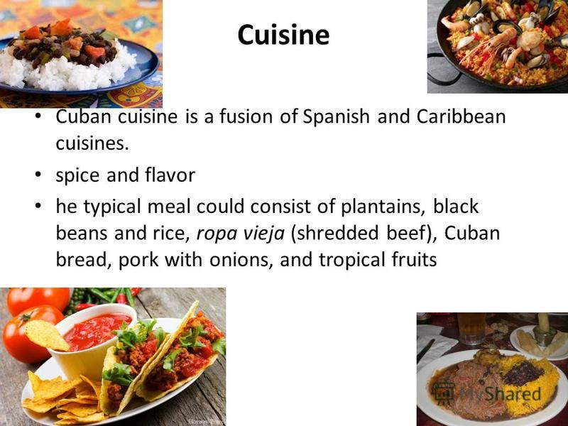 Cuisine Сuban cuisine is a fusion of Spanish and Caribbean cuisines. spice and flavor he typical meal could consist of plantains, black beans and rice, ropa vieja (shredded beef), Cuban bread, pork with onions, and tropical fruits